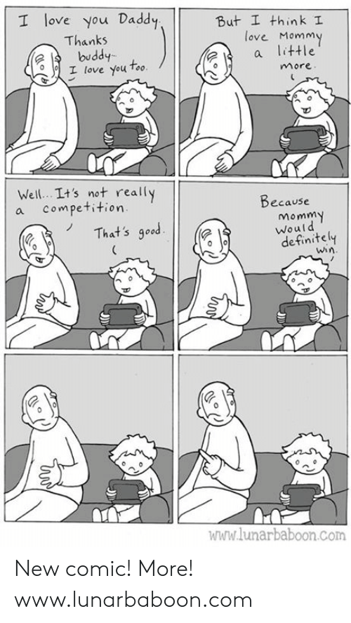 love you too: I love you Daddy  But I think I  ove Mommy  Thanks  buddy  I love You Too  ?a little  more  Well. .It's not really  a competition  Decause  That's good  Momm  Would  definitely  win  ไปไปไ1.lunarbaboon.com New comic! More! www.lunarbaboon.com