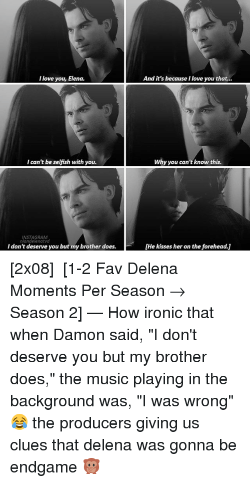 "Instagram, Ironic, and Love: I love you, Elena.  And it's because I love you that...  I can't be selfish with you.  Why you can't know this.  INSTAGRAM  niandelenatvd  I don't deserve you but my brother does.  [He kisses her on the forehead.] [2x08] ↴ [1-2 Fav Delena Moments Per Season → Season 2] — How ironic that when Damon said, ""I don't deserve you but my brother does,"" the music playing in the background was, ""I was wrong"" 😂 the producers giving us clues that delena was gonna be endgame 🙊"