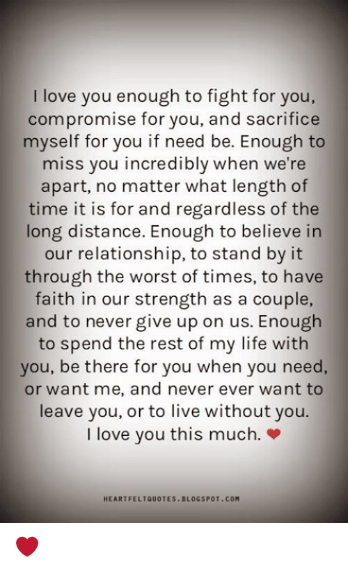 Love You This Much: I love you enough to fight for you,  compromise for you, and sacrifice  myself for you if need be. Enough to  miss you incredibly when we're  apart, no matter what length of  time it is for and regardless of the  long distance. Enough to believe in  our relationship, to stand by it  through the worst of times, to have  faith in our strength as a couple,  and to never give up on us. Enough  to spend the rest of my life with  you, be there for you when you need,  or want me, and never ever want to  leave you, or to live without you.  I love you this much.»  HEARTFELTQUOTES BLOGSPOT.COM ❤️