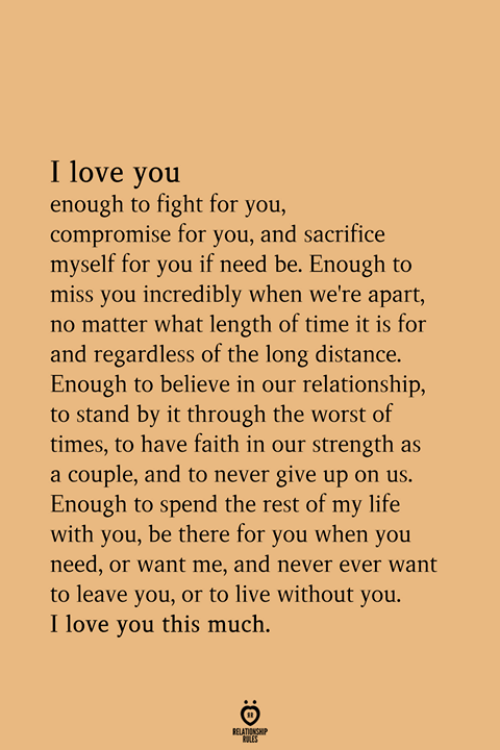 Love You This Much: I love you  enough to fight for you,  compromise for you, and sacrifice  myself for you if need be. Enough to  miss you incredibly when we're apart,  no matter what length of time it is for  and regardless of the long distance.  Enough to believe in our relationship,  to stand by it through the worst of  times, to have faith in our strength as  a couple, and to never give up on us.  Enough to spend the rest of my life  with you, be there for you when you  need, or want me, and never ever want  to leave you, or to live without you.  I love you this much.