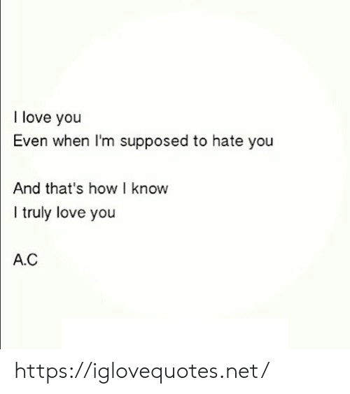 Hate You: I love you  Even when I'm supposed to hate you  And that's how I know  I truly love you  A.C https://iglovequotes.net/