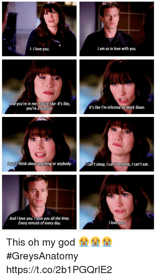 God, Love, and Memes: -I love you.  I am so in love with you.  And you're in me. Youre like- It's like,  you're a disease  It's like I'm infected by Mark Sloan.  can't twnk about anything or anybody.  can't sleep, I cant breathe, I can't eat.  And I love you. iove you all the time.  Every minute of every day.  l loveyou This oh my god 😭😭😭 #GreysAnatomy https://t.co/2b1PGQrlE2