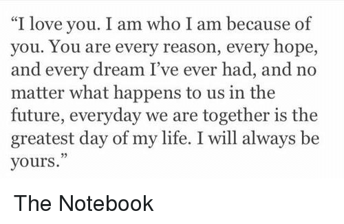 """Memes, Notebook, and The Notebook: """"I love you. I am who I am because of  you. You are every reason, every hope  and every dream I've ever had, and no  matter what happens to us in the  future, everyday we are together is the  greatest day of my life. I will always be  yours. The Notebook"""
