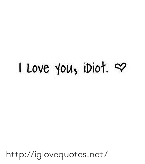 Love, I Love You, and Http: I Love you, idiot. ? http://iglovequotes.net/