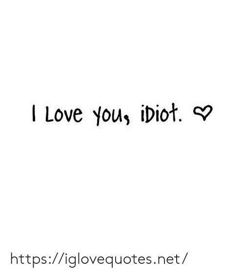 Love, I Love You, and Idiot: I Love you, idiot. ? https://iglovequotes.net/