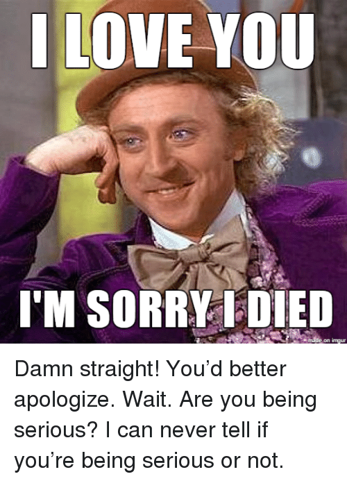 Love, I Love You, and Never: I LOVE YOU  I'M SORRYDIED  made on Iur <p>Damn straight! You&rsquo;d better apologize. Wait. Are you being serious? I can never tell if you&rsquo;re being serious or not.</p>