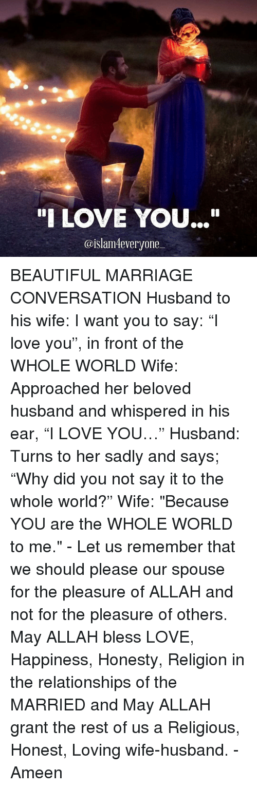 "Marriage, Memes, and Say It: ""I LOVE YOU...""  @islam everyone BEAUTIFUL MARRIAGE CONVERSATION Husband to his wife: I want you to say: ""I love you"", in front of the WHOLE WORLD Wife: Approached her beloved husband and whispered in his ear, ""I LOVE YOU…"" Husband: Turns to her sadly and says; ""Why did you not say it to the whole world?"" Wife: ""Because YOU are the WHOLE WORLD to me."" - Let us remember that we should please our spouse for the pleasure of ALLAH and not for the pleasure of others. May ALLAH bless LOVE, Happiness, Honesty, Religion in the relationships of the MARRIED and May ALLAH grant the rest of us a Religious, Honest, Loving wife-husband. - Ameen"