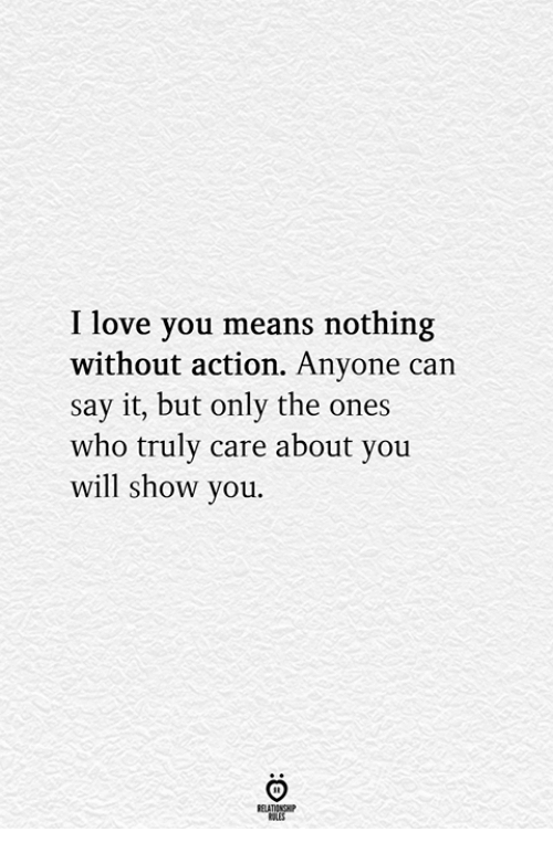 Love, Say It, and I Love You: I love you means nothing  without action. Anyone can  say it, but only the ones  who truly care about you  will show you.  RELATIONGHP