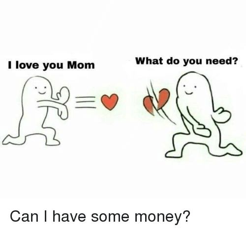 i love you mom: I love you Mom  What do you need? Can I have some money?