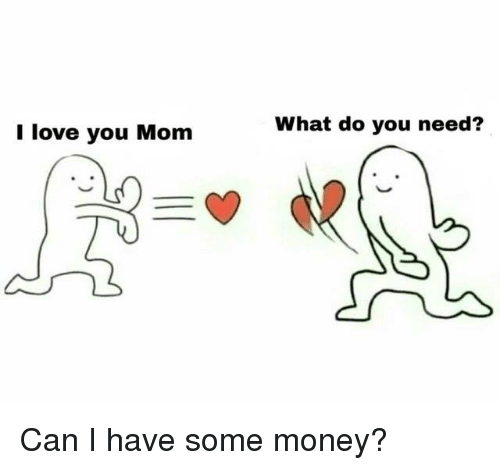 Dank, Love, and Money: I love you Mom  What do you need?  e. Can I have some money?