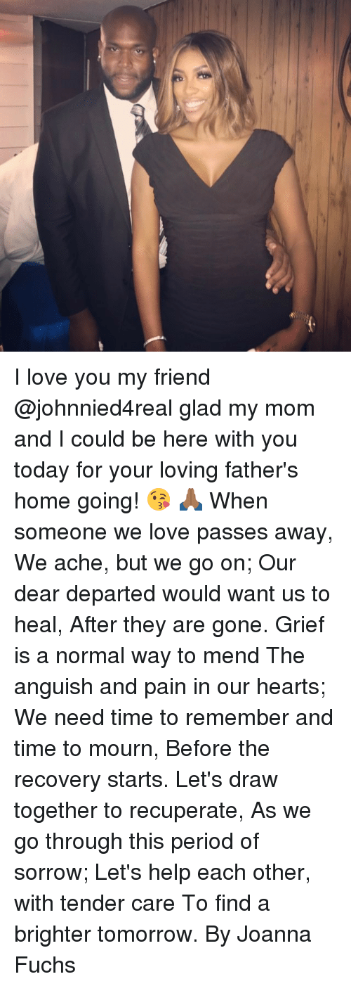 Love, Memes, and Period: I love you my friend @johnnied4real glad my mom and I could be here with you today for your loving father's home going! 😘 🙏🏾 When someone we love passes away, We ache, but we go on; Our dear departed would want us to heal, After they are gone. Grief is a normal way to mend The anguish and pain in our hearts; We need time to remember and time to mourn, Before the recovery starts. Let's draw together to recuperate, As we go through this period of sorrow; Let's help each other, with tender care To find a brighter tomorrow. By Joanna Fuchs