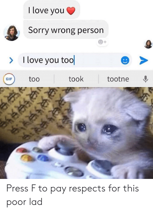 Gif, Love, and Sorry: I love you  Sorry wrong person  I love you tool  >  took  too  tootne  GIF  :) Press F to pay respects for this poor lad
