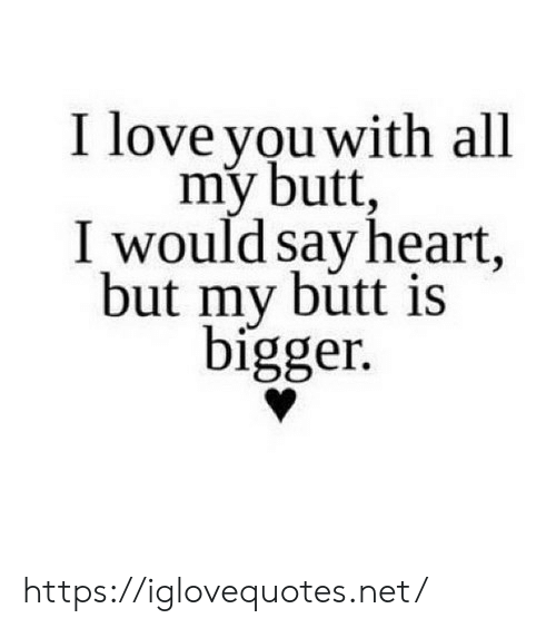 Butt, Love, and I Love You: I love you with all  my butt,  I would say heart,  but my butt is  bigger. https://iglovequotes.net/