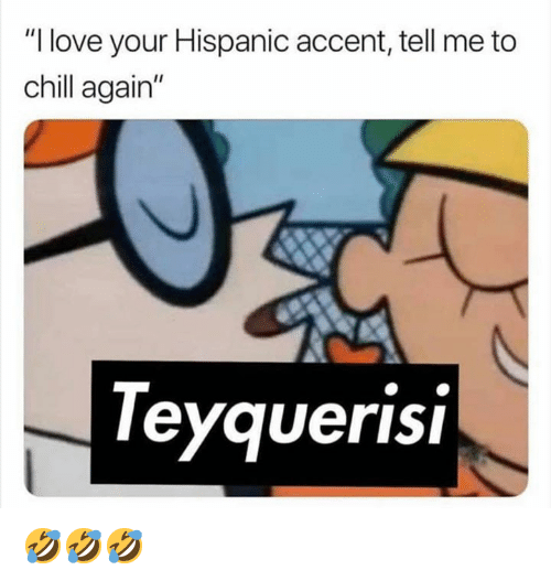 """Chill, Love, and Memes: """"I love your Hispanic accent, tell me to  chill again""""  eyquerisi 🤣🤣🤣"""