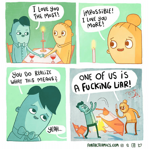 Fucking, Love, and I Love You: I LoVE Yoy  THE MoST!  İMPOSSİBLE !  I LovE yoU  MORE!  yOU DO REALİZE  WHAT THİS MEANS「  ONE OF US İS  A FUCKİNG LiARI  2  YEA.  FUNFACTCOMICS.con回t