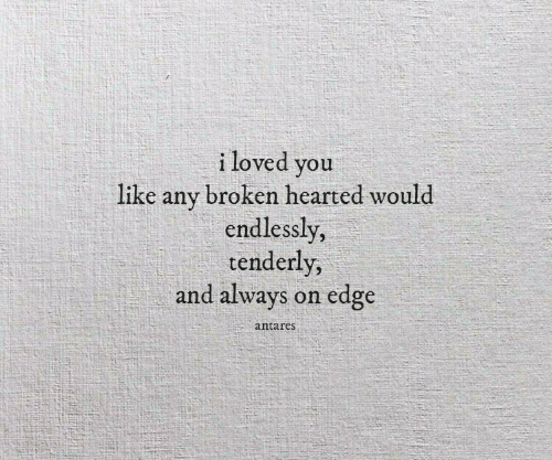 endlessly: i loved you  like any broken hearted would  endlessly,  tenderly  and always on edge  antares