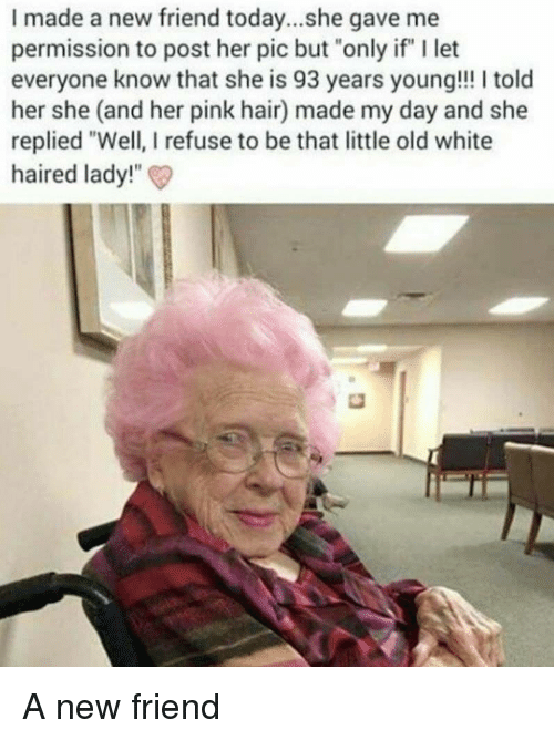 "Hair, Pink, and Today: I made a new friend today...she gave me  permission to post her pic but ""only if"" I let  everyone know that she is 93 years young!!! I told  her she (and her pink hair) made my day and she  replied ""Well, I refuse to be that little old white  haired lady!""  t heis 93 years young!"" It A new friend"