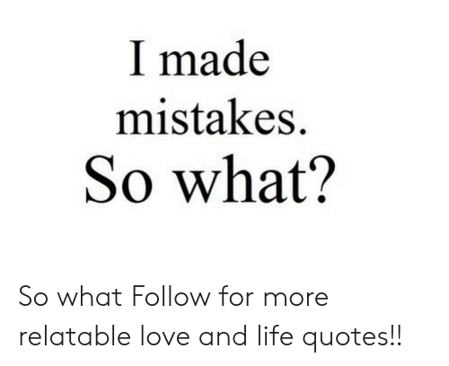 Life, Love, and Quotes: I made  mistakes.  So what? So what  Follow for more relatable love and life quotes!!