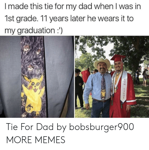 Dad, Dank, and Memes: I made this tie for my dad when I was in  1st grade. 11 years later he wears it to  my graduation: Tie For Dad by bobsburger900 MORE MEMES