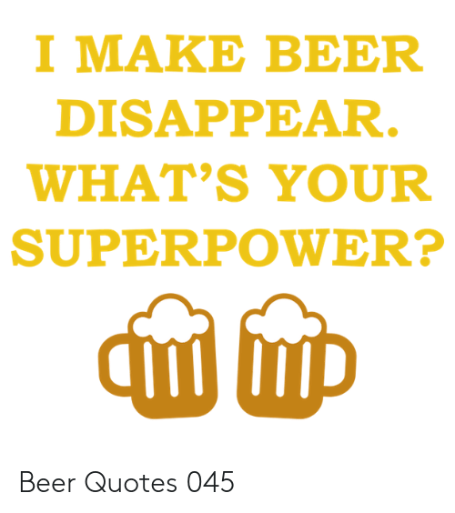 Beer, Quotes, and Superpower: I MAKE BEER  DISAPPEAR.  WHAT'S YOUR  SUPERPOWER? Beer Quotes 045