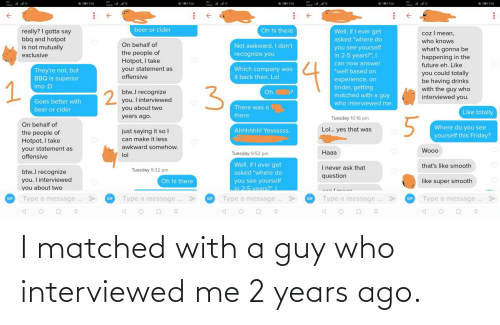 2 years: I matched with a guy who interviewed me 2 years ago.