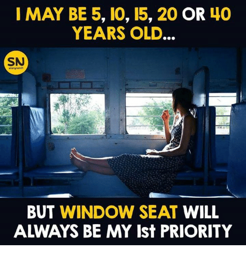 Memes, Old, and 🤖: I MAY BE 5, 10, 15, 20 OR 4O  YEARS OLD.  SN  BUT WINDOW SEAT WILL  ALWAYS BE MY Ist PRIORITY