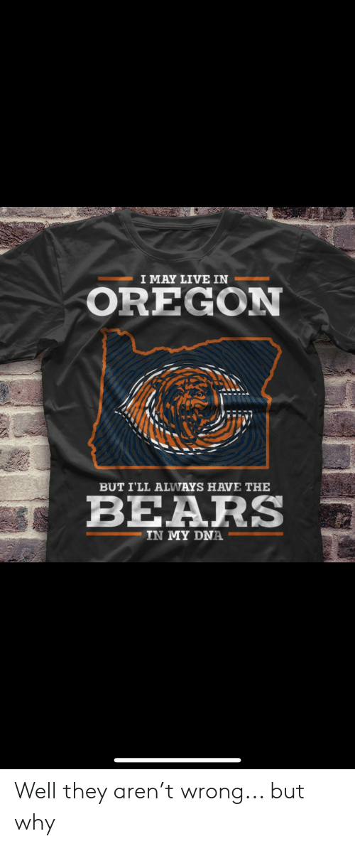Bears, Live, and Oregon: I MAY LIVE IN  OREGON  BUT I'LL ALWWAYS HAVE THE  BEARS  IN MY DNA Well they aren't wrong... but why