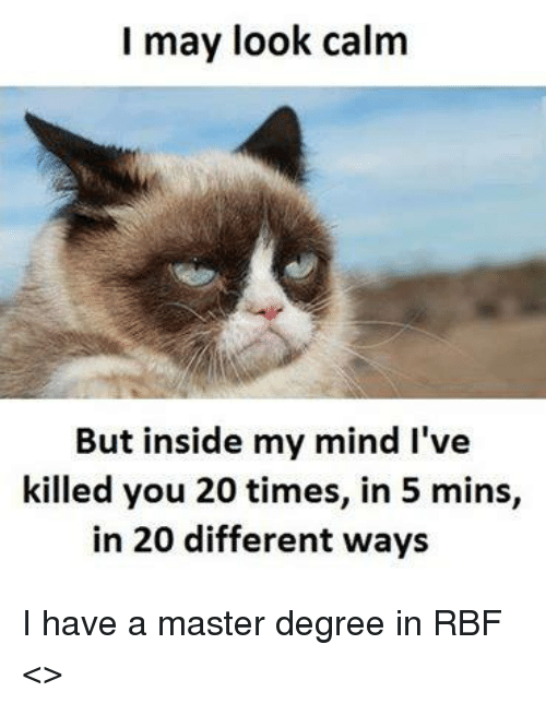 Memes, 🤖, and Degree: I may look calm  But inside my mind I've  killed you 20 times, in 5 mins,  in 20 different ways I have a master degree in RBF   <<Freddie>>