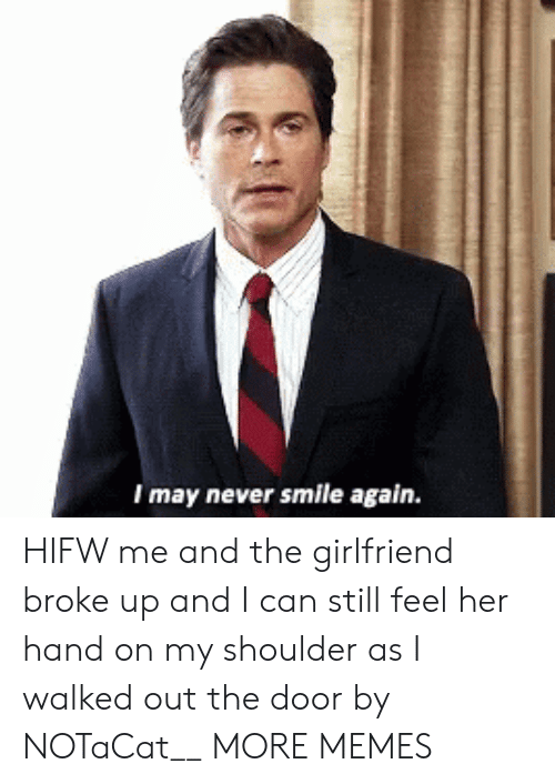 out-the-door: I may never smile again. HIFW me and the girlfriend broke up and I can still feel her hand on my shoulder as I walked out the door by NOTaCat__ MORE MEMES
