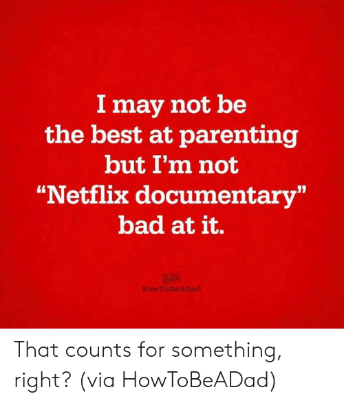"""Bad, Dank, and Netflix: I may not be  the best at parenting  but I'm not  """"Netflix documentary""""  bad at it. That counts for something, right?  (via HowToBeADad)"""