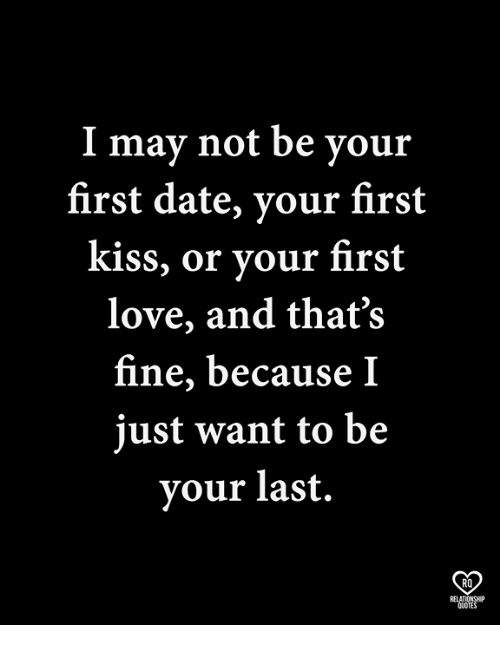 Love, Memes, and Date: I may not be vour  first date, your first  kiss, or your first  love, and that's  fine, because I  just want to be  your last.  RO  RELATIONSHP  QUOTES