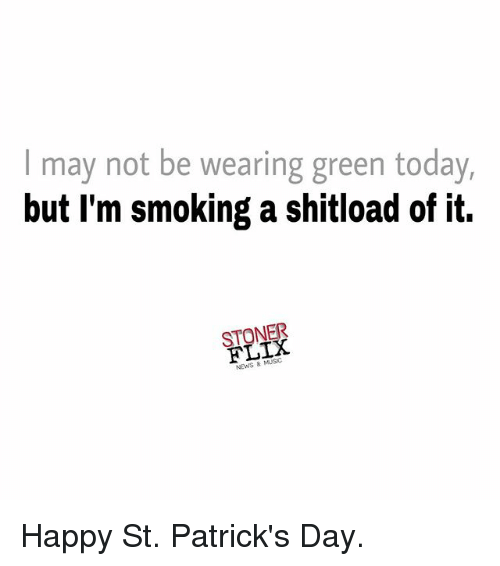 Memes, News, and Smoking: I may not be wearing green today,  but I'm smoking a shitload of it.  ONEX  News 8 Happy St. Patrick's Day.
