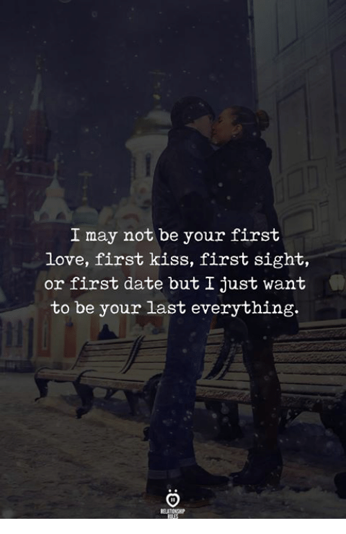 Love, Date, and Kiss: I may not be your first  love, first kiss, first sight,  or first date but I just want  to be your last everything.