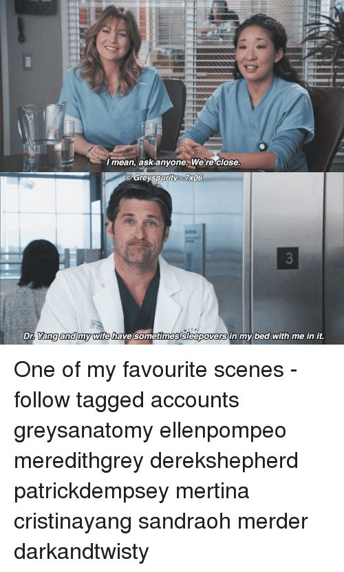Memes, 🤖, and Ask: I mean, ask anyone Were close.  Greyspurity 7x005  Dr. Yang and my wife have sometimes Sleepoversin my bed with me in it. One of my favourite scenes -follow tagged accounts greysanatomy ellenpompeo meredithgrey derekshepherd patrickdempsey mertina cristinayang sandraoh merder darkandtwisty