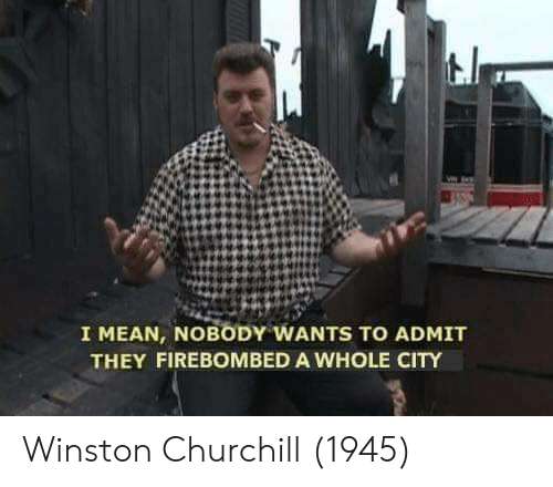 Mean, Winston Churchill, and Churchill: I MEAN, NOBODY WANTS TO ADMIT  THEY FIREBOMBED A WHOLE CITY Winston Churchill (1945)