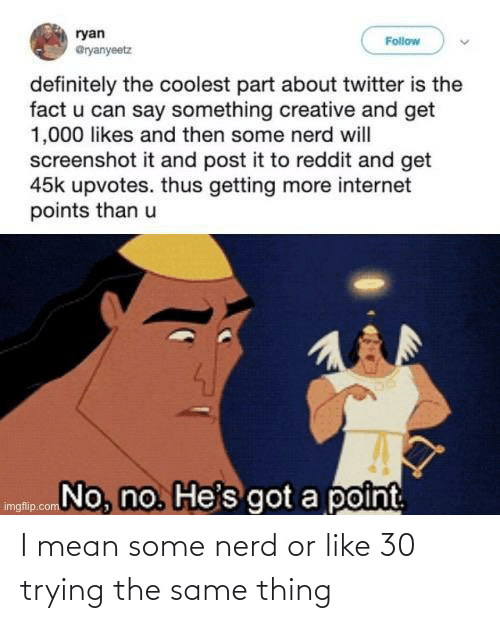 Nerd: I mean some nerd or like 30 trying the same thing