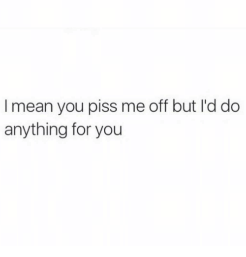 Mean, You, and For: I mean you piss me off but I'd do  anything for you