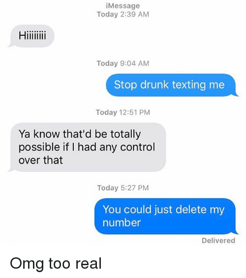 Drunk, Omg, and Relationships: i Message  Today 2:39 AM  Today 9:04 AM  Stop drunk texting me  Today 12:51 PM  Ya know that'd be totally  possible if I had any control  over that  Today 5:27 PM  You could just delete my  number  Delivered Omg too real