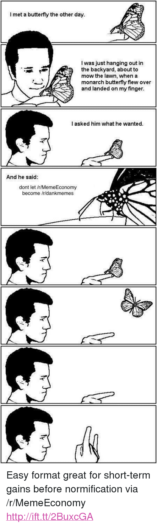 """Butterfly, Http, and Wanted: I met a butterfly the other day.  I was just hanging out in  the backyard, about to  mow the lawn, when a  monarch butterfly flew over  and landed on my finger  I asked him what he wanted  And he said:  dont let /r/MemeEconomy  become /r/dankmemes <p>Easy format great for short-term gains before normification via /r/MemeEconomy <a href=""""http://ift.tt/2BuxcGA"""">http://ift.tt/2BuxcGA</a></p>"""