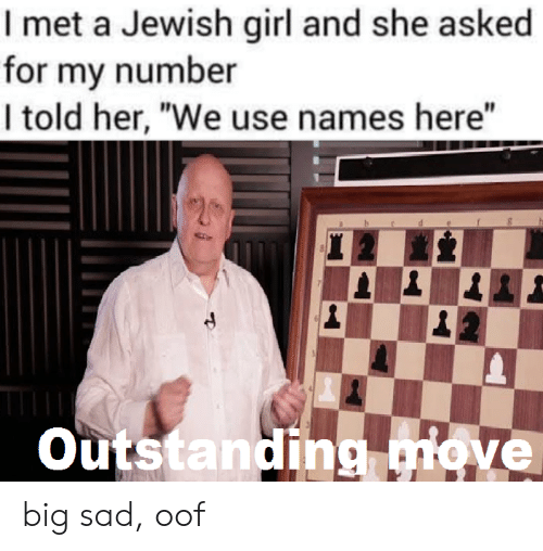 """Jewish: I met a Jewish girl and she asked  for my number  I told her, """"We use names here""""  Outstanding move big sad, oof"""
