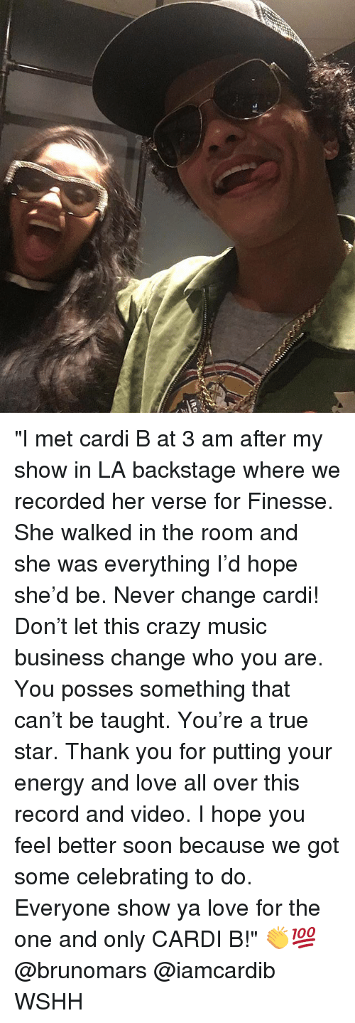 "Crazy, Energy, and Love: ""I met cardi B at 3 am after my show in LA backstage where we recorded her verse for Finesse. She walked in the room and she was everything I'd hope she'd be. Never change cardi! Don't let this crazy music business change who you are. You posses something that can't be taught. You're a true star. Thank you for putting your energy and love all over this record and video. I hope you feel better soon because we got some celebrating to do. Everyone show ya love for the one and only CARDI B!"" 👏💯 @brunomars @iamcardib WSHH"