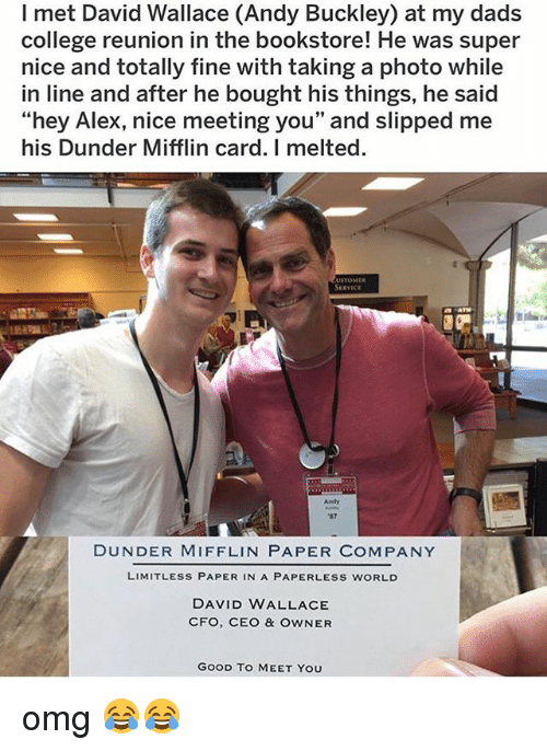 "College, Memes, and Omg: I met David Wallace (Andy Buckley) at my dads  college reunion in the bookstore! He was super  nice and totally fine with taking a photo while  in line and after he bought his things, he said  ""hey Alex, nice meeting you"" and slipped me  his Dunder Mifflin card. I melted.  SERVICE  Andy  DUNDER MIFFLIN PAPER COMPANY  LIMITLESS PAPER IN A PAPERLESS WORLD  DAVID WALLACE  CFO, CEO & OWNER  GOOD TO MEET YOU omg 😂😂"