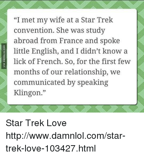 "Memes, Star Trek, and 🤖: ""I met my wife at a Star Trek  convention. She was study  abroad from France and spoke  little English, and I didn't know a  lick of French. So, for the first few  months of our relationship, we  communicated by speaking  Klingon."" Star Trek Love http://www.damnlol.com/star-trek-love-103427.html"