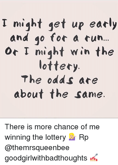 Lottery, Memes, and 🤖: I might get up early  and go for a cun..  Or I miqht win the  lottery  The odds are  about the same. There is more chance of me winning the lottery 💁🏼♀️ Rp @themrsqueenbee goodgirlwithbadthoughts 💅🏼