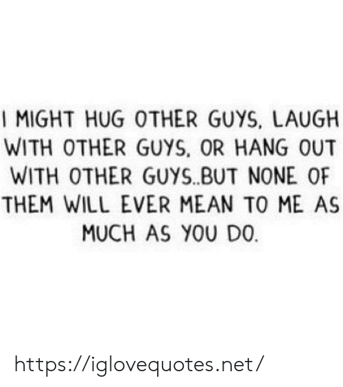 Mean, Net, and Will: I MIGHT HUG OTHER GUYS, LAUGH  WITH OTHER GUYS, OR HANG OUT  WITH OTHER GUYS.BUT NONE OF  THEM WILL EVER MEAN TO ME AS  MUCH AS YOU DO https://iglovequotes.net/