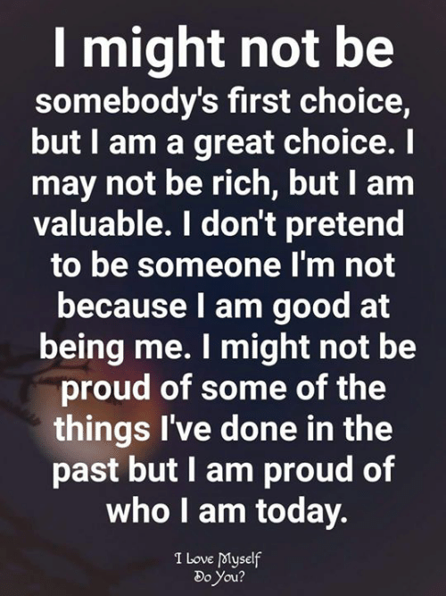 i am proud: I might not be  somebody's first choice,  but I am a great choice. I  may not be rich, but I am  valuable. I don't pretend  to be someone l'm not  because l am good at  being me. I might not be  proud of some of the  things I've done in the  past but I am proud of  who I am today.  I Love dMyself  Do You  2