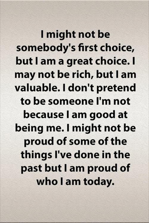 i am proud: I might not be  somebody's first choice,  but I am a great choice. I  may not be rich, but I am  valuable. I don't pretend  to be someone I'm not  because I am good at  being me. I might not be  proud of some of the  things I've done in the  past but I am proud of  who I am today.