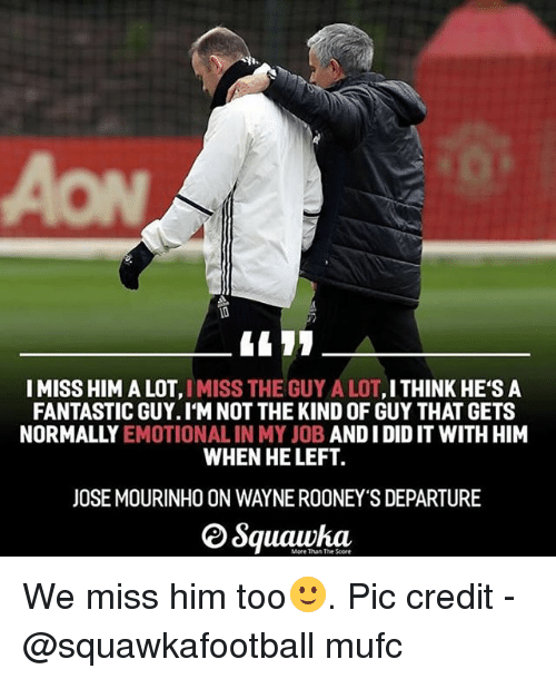 Memes, José Mourinho, and And I Did: I MISS HIM A LOT, IMISS THE GUY A LOT,ITHINK HE'S A  FANTASTIC GUY. IM NOT THE KIND OF GUY THAT GETS  NORMALLY EMOTIONAL IN MY JOB AND I DID IT WITH HIM  WHEN HE LEFT.  JOSE MOURINHO ON WAYNE ROONEY'S DEPARTURE  More Than The Score We miss him too🙂. Pic credit - @squawkafootball mufc