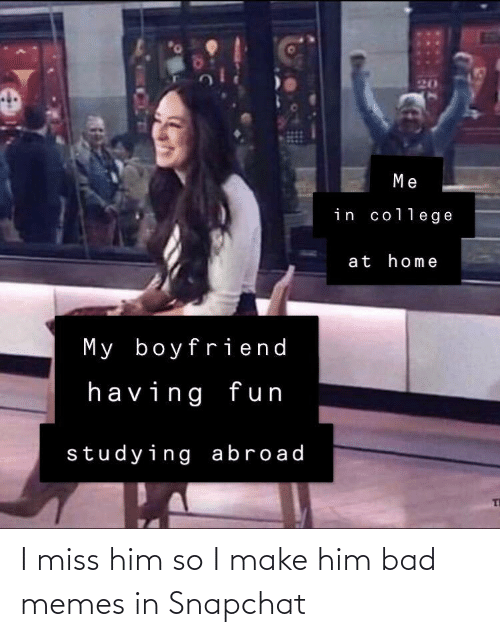 Snapchat: I miss him so I make him bad memes in Snapchat