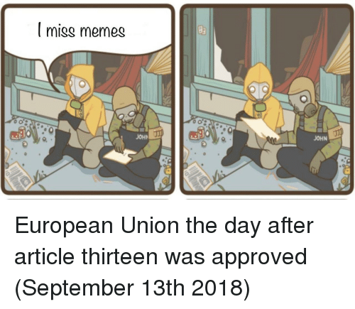 European Union: I miss memes  JOH  JOHN European Union the day after article thirteen was approved (September 13th 2018)